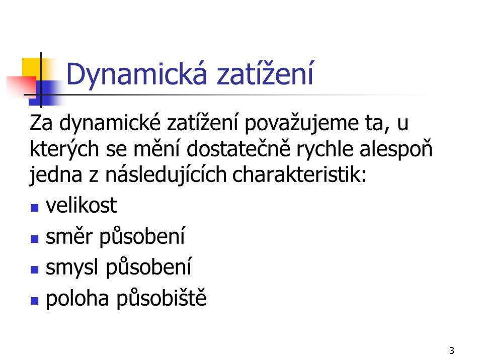 3 Dynamická zatížení Za dynamické zatížení považujeme ta, u kterých se mění dostatečně rychle alespoň jedna z následujících charakteristik: velikost směr působení smysl působení poloha působiště