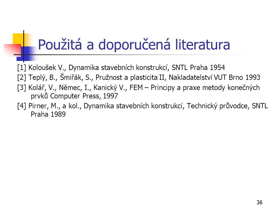 36 Použitá a doporučená literatura [1] Koloušek V., Dynamika stavebních konstrukcí, SNTL Praha 1954 [2] Teplý, B., Šmiřák, S., Pružnost a plasticita II, Nakladatelství VUT Brno 1993 [3] Kolář, V., Němec, I., Kanický V., FEM – Principy a praxe metody konečných prvků Computer Press, 1997 [4] Pirner, M., a kol., Dynamika stavebních konstrukcí, Technický průvodce, SNTL Praha 1989