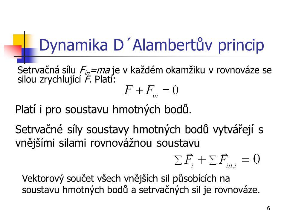 6 Dynamika D´Alambertův princip Setrvačná sílu F in =ma je v každém okamžiku v rovnováze se silou zrychlující F.