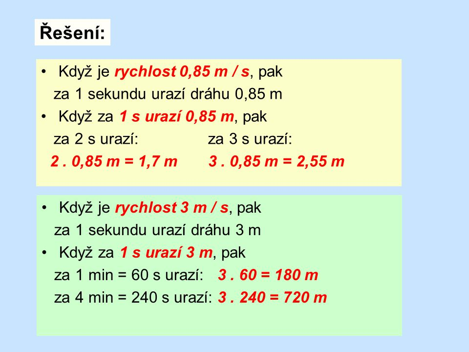 Když je rychlost 3 m / s, pak za 1 sekundu urazí dráhu 3 m Když za 1 s urazí 3 m, pak za 1 min = 60 s urazí: 3. 60 = 180 m za 4 min = 240 s urazí: 3.