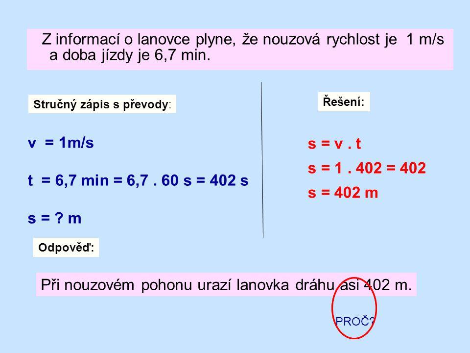 Z informací o lanovce plyne, že nouzová rychlost je 1 m/s a doba jízdy je 6,7 min. Řešení: Stručný zápis s převody: v = 1m/s t = 6,7 min = 6,7. 60 s =