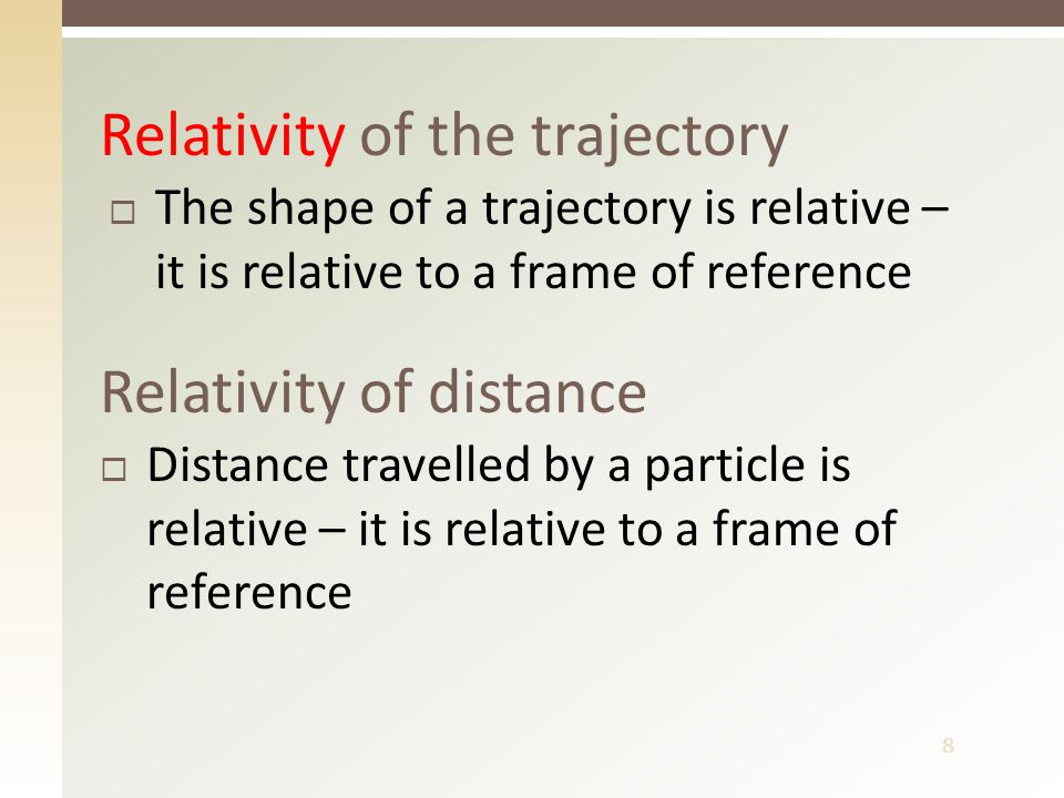 8  The shape of a trajectory is relative – it is relative to a frame of reference Relativity of the trajectory Relativity of distance  Distance travelled by a particle is relative – it is relative to a frame of reference