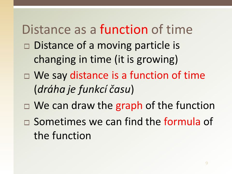9  Distance of a moving particle is changing in time (it is growing)  We say distance is a function of time (dráha je funkcí času)  We can draw the graph of the function  Sometimes we can find the formula of the function Distance as a function of time