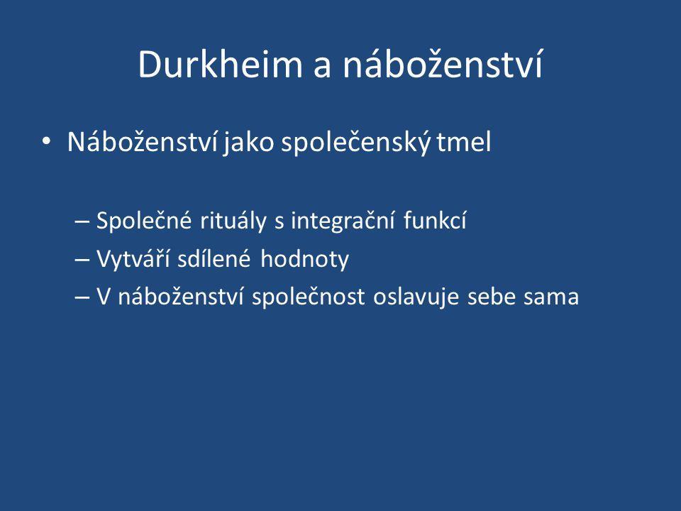 Durkheim a náboženství Náboženství jako společenský tmel – Společné rituály s integrační funkcí – Vytváří sdílené hodnoty – V náboženství společnost oslavuje sebe sama