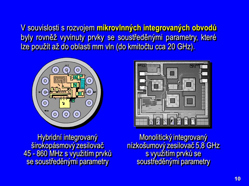 490 μm 490 μm 600 μm 600 μm 150 μm 150 μm V souvislosti s rozvojem mikrovlnných integrovaných obvodů byly rovněž vyvinuty prvky se soustředěnými parametry, které lze použít až do oblasti mm vln (do kmitočtu cca 20 GHz).