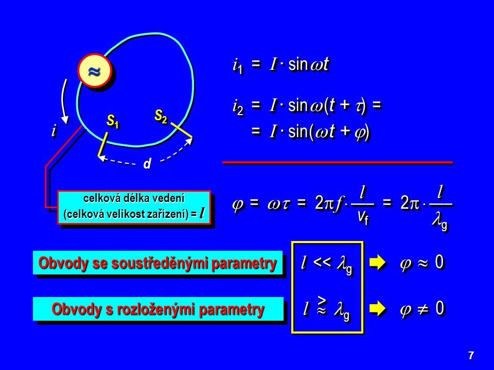 7  S1S1S1S1 S1S1S1S1 S2S2S2S2 S2S2S2S2 d ii i 1 = I · sin  t i 2 = I · sin  ( t +  ) = = I · sin (  t +  ) = I · sin (  t +  ) i 2 = I · sin  ( t +  ) = = I · sin (  t +  ) = I · sin (  t +  ) d d vf vf vf vf vf vf vf vf  =   = 2  f · —– = 2  · —– d d g g Obvody se soustředěnými parametry Obvody s rozloženými parametry l << g    0  0  0  0   0  0  0  0    0  0  0  0   0  0  0  0 l  g >> celková délka vedení (celková velikost zařízení) = l l l vf vf vf vf vf vf vf vf  =   = 2  f · —– = 2  · —– l l g g