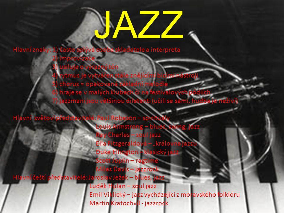 JAZZ Hlavní znaky: 1) často splývá osoba skladatele a interpreta 2) improvizace 3) usiluje o výrazný tón 4) rytmus je vytvářen stále znějícími bicími