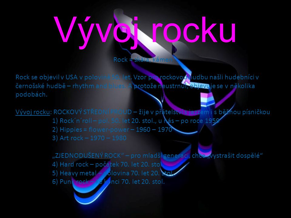 ROCK Hlavní znaky rocku: 1) Hrají ho mladí amatérští hudebníci 2) Setkáváme se hlavně s malými skupinami - (3 – 5 hudebníků, kteří většinou i zpívají) 3) Rock je kytarovou hudbou (melodická, doprovodná, basová kytara) 4) Rock je elektrickou hudbou (elektrické zesilovače) 5) Texty jsou jednoduché, úderné 6) Zpěv se pohybuje většinou v pronikavé hlasové poloze Hlavní představitelé rocku: Elvis Presley – rock´n´roll Bill Haley – rock´n´roll Jimi Hendrix - rock The Beatles – John Lennon, Paul McCartney, George Harrison, Ringo Star Rolling Stones, Pink Floyd, Beach Boys Hlavní představitelé u nás: Miki Volek Karel Zich Petr Janda Olympic