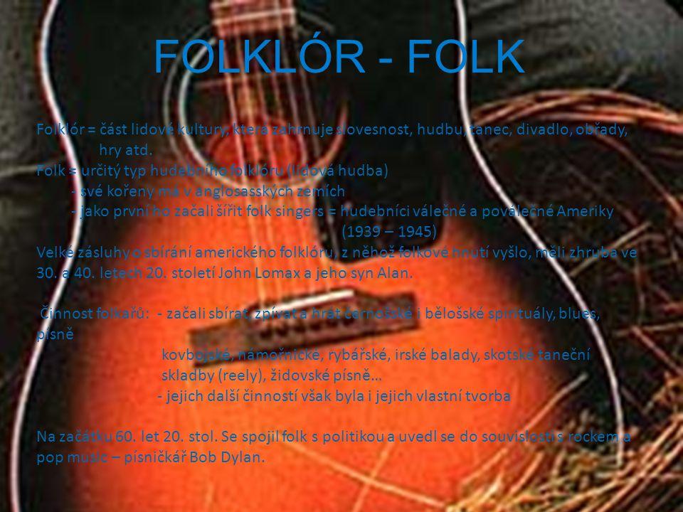 FOLKLÓR - FOLK Folklór = část lidové kultury, která zahrnuje slovesnost, hudbu, tanec, divadlo, obřady, hry atd. Folk = určitý typ hudebního folklóru