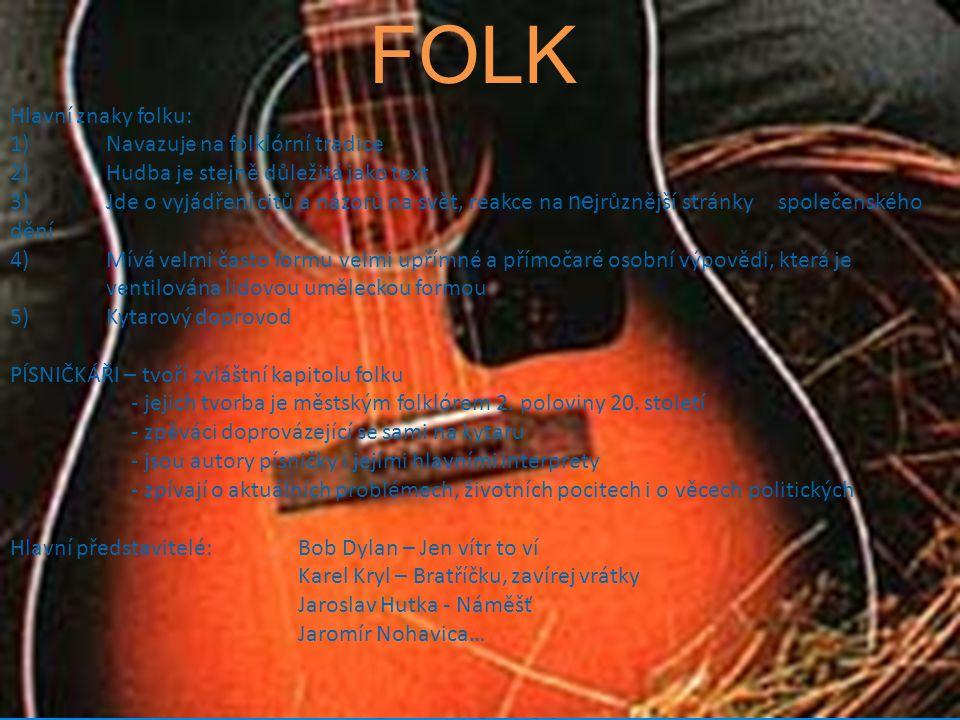 FOLK Hlavní znaky folku: 1) Navazuje na folklórní tradice 2) Hudba je stejně důležitá jako text 3)Jde o vyjádření citů a názorů na svět, reakce na ne