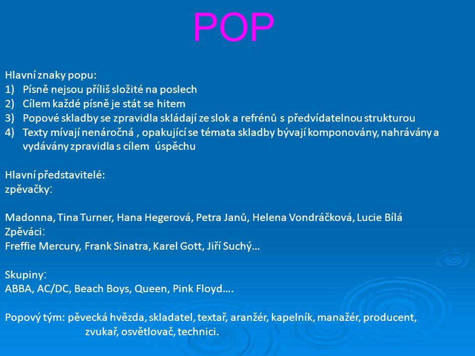 POP Hlavní znaky popu: 1)Písně nejsou příliš složité na poslech 2)Cílem každé písně je stát se hitem 3)Popové skladby se zpravidla skládají ze slok a