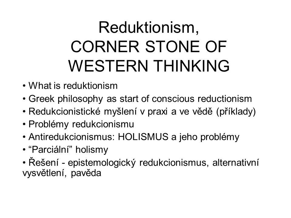 Reduktionism, CORNER STONE OF WESTERN THINKING What is reduktionism Greek philosophy as start of conscious reductionism Redukcionistické myšlení v praxi a ve vědě (příklady) Problémy redukcionismu Antiredukcionismus: HOLISMUS a jeho problémy Parciální holismy Řešení - epistemologický redukcionismus, alternativní vysvětlení, pavěda