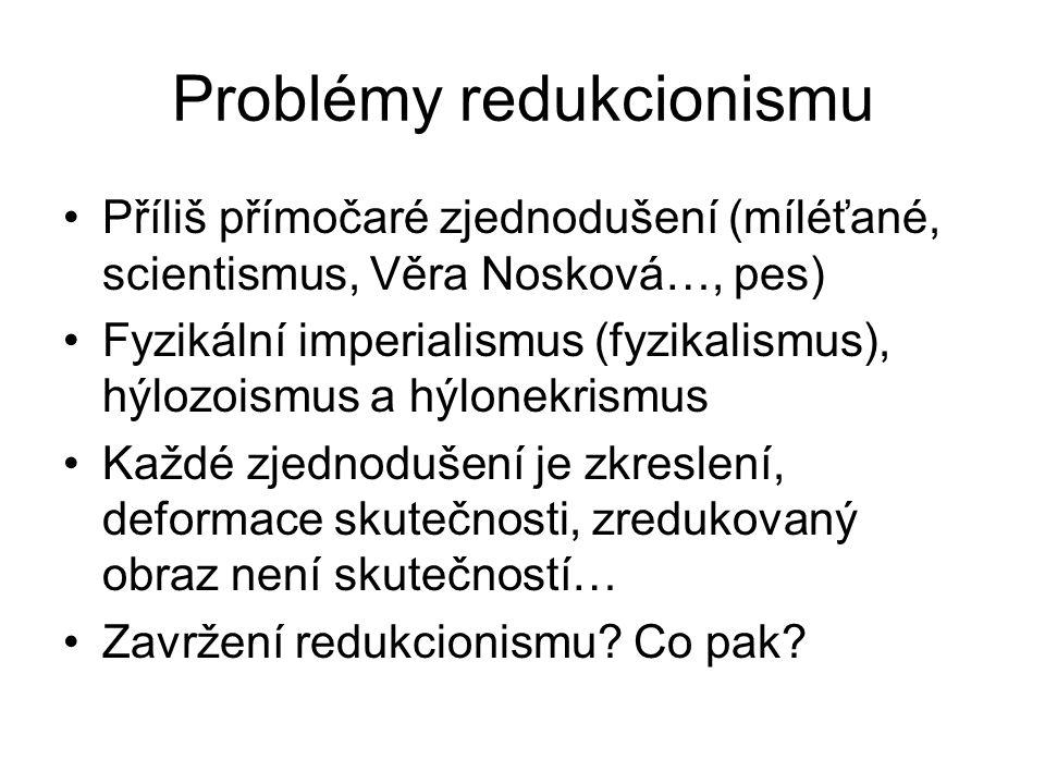 Problémy redukcionismu Příliš přímočaré zjednodušení (míléťané, scientismus, Věra Nosková…, pes) Fyzikální imperialismus (fyzikalismus), hýlozoismus a