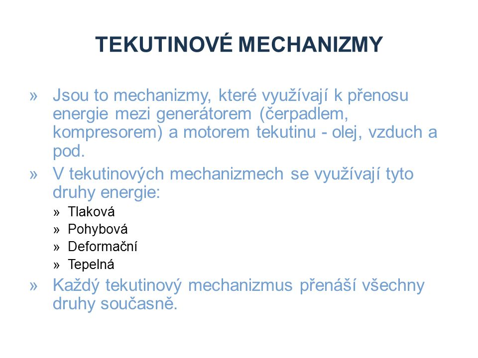 TEKUTINOVÉ MECHANIZMY »Dělení mechanizmů podle převažujícího druhu energie: »Hydrostatické »Pneumostatické »u nichž se převážně využívá tlaková energie »Hydrodynamické »Pneumodynamické »využívající při přenosu převážně pohybovou energii
