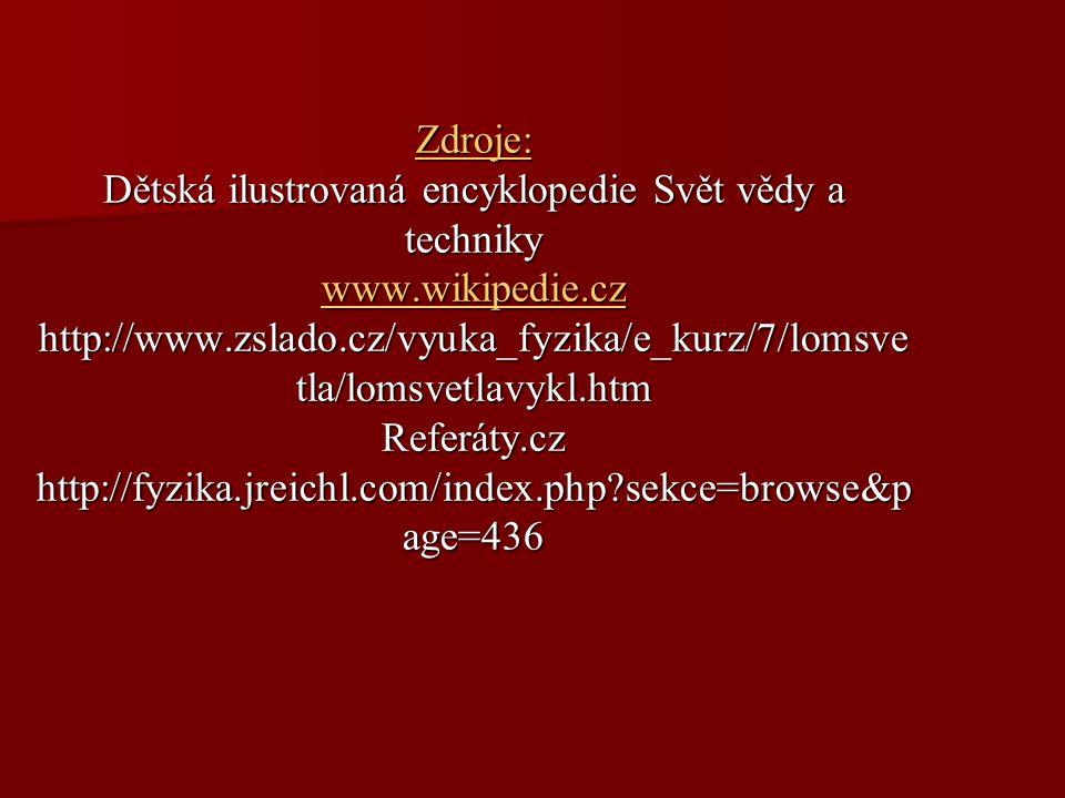 Zdroje: Dětská ilustrovaná encyklopedie Svět vědy a techniky www.wikipedie.cz http://www.zslado.cz/vyuka_fyzika/e_kurz/7/lomsve tla/lomsvetlavykl.htm