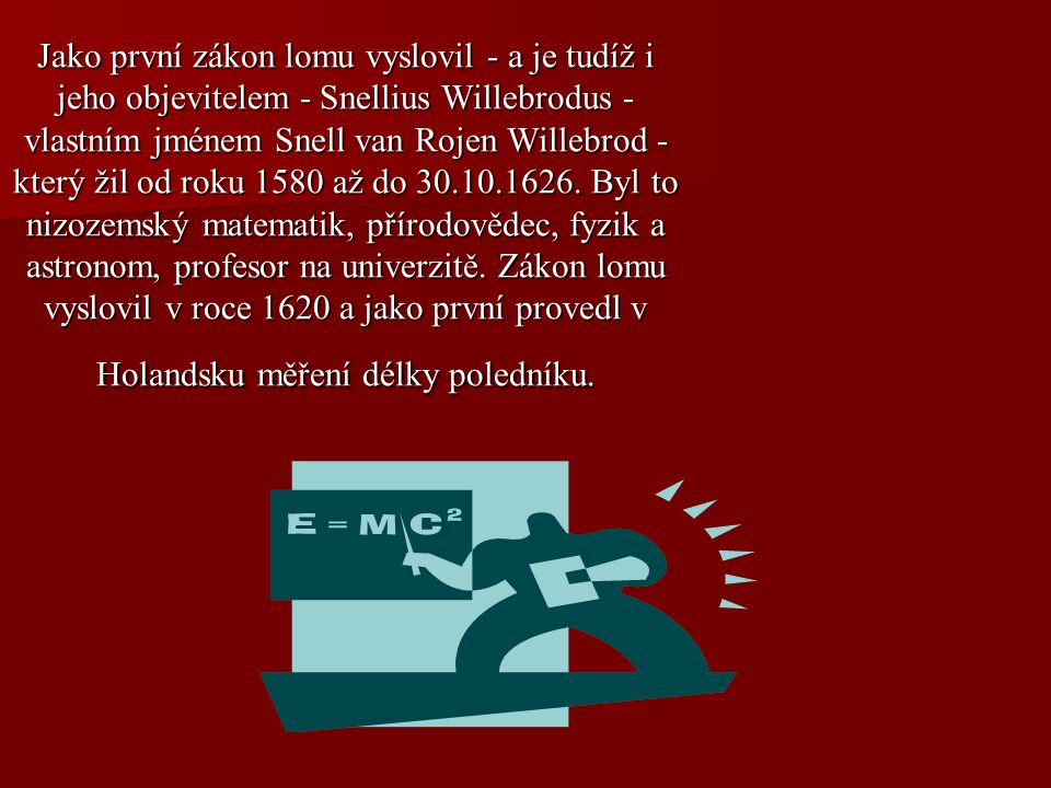 Jako první zákon lomu vyslovil - a je tudíž i jeho objevitelem - Snellius Willebrodus - vlastním jménem Snell van Rojen Willebrod - který žil od roku