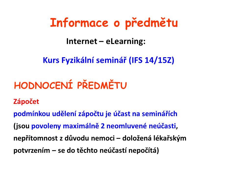 Informace o předmětu Internet – eLearning: Kurs Fyzikální seminář (IFS 14/15Z) HODNOCENÍ PŘEDMĚTU Zápočet podmínkou udělení zápočtu je účast na seminářích (jsou povoleny maximálně 2 neomluvené neúčasti, nepřítomnost z důvodu nemoci – doložená lékařským potvrzením – se do těchto neúčastí nepočítá)