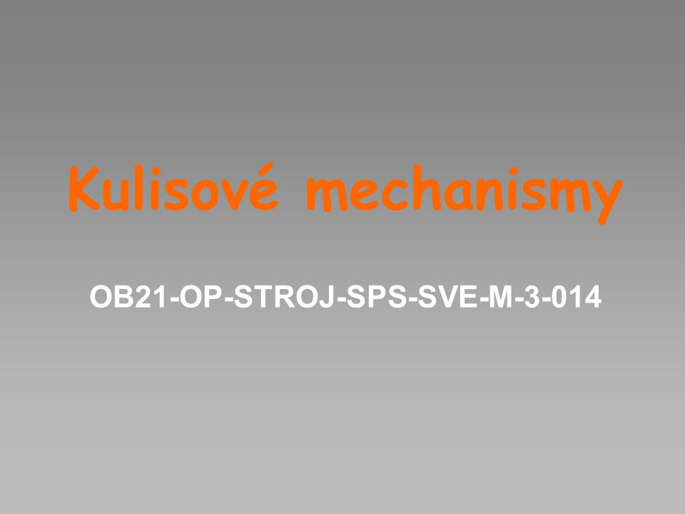 Kulisové mechanismy Slouží: Ke změně rotačního pohybu na přímočarý vratný Výhodou kulisových mechanismů je jejich jednoduchost Nevýhodou je omezené použití kulisových mechanismů pro přenos menších sil, neboť opotřebení a mechanické ztráty jsou podstatně větší než u klikových mechanismů