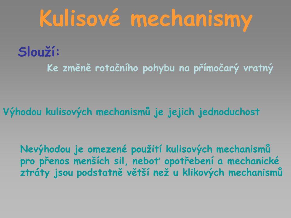 Kulisové mechanismy Slouží: Ke změně rotačního pohybu na přímočarý vratný Výhodou kulisových mechanismů je jejich jednoduchost Nevýhodou je omezené po