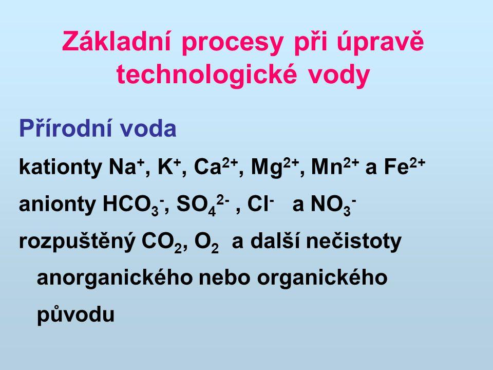 Základní procesy při úpravě technologické vody Přírodní voda kationty Na +, K +, Ca 2+, Mg 2+, Mn 2+ a Fe 2+ anionty HCO 3 -, SO 4 2-, Cl - a NO 3 - rozpuštěný CO 2, O 2 a další nečistoty anorganického nebo organického původu