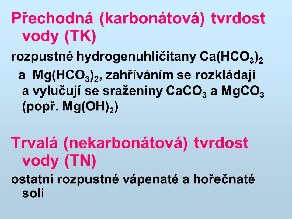 Přechodná (karbonátová) tvrdost vody (TK) rozpustné hydrogenuhličitany Ca(HCO 3 ) 2 a Mg(HCO 3 ) 2, zahříváním se rozkládají a vylučují se sraženiny CaCO 3 a MgCO 3 (popř.
