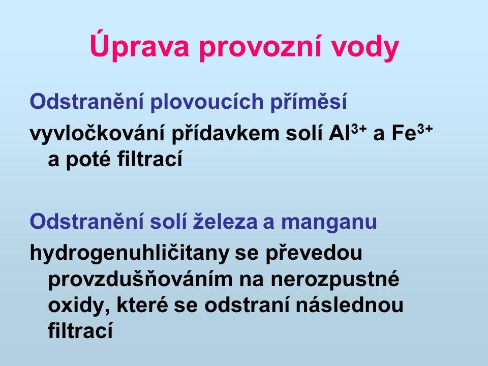 Úprava provozní vody Odstranění plovoucích příměsí vyvločkování přídavkem solí Al 3+ a Fe 3+ a poté filtrací Odstranění solí železa a manganu hydrogenuhličitany se převedou provzdušňováním na nerozpustné oxidy, které se odstraní následnou filtrací