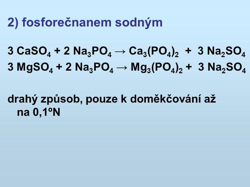 2) fosforečnanem sodným 3 CaSO 4 + 2 Na 3 PO 4 → Ca 3 (PO 4 ) 2 + 3 Na 2 SO 4 3 MgSO 4 + 2 Na 3 PO 4 → Mg 3 (PO 4 ) 2 + 3 Na 2 SO 4 drahý způsob, pouze k doměkčování až na 0,1ºN