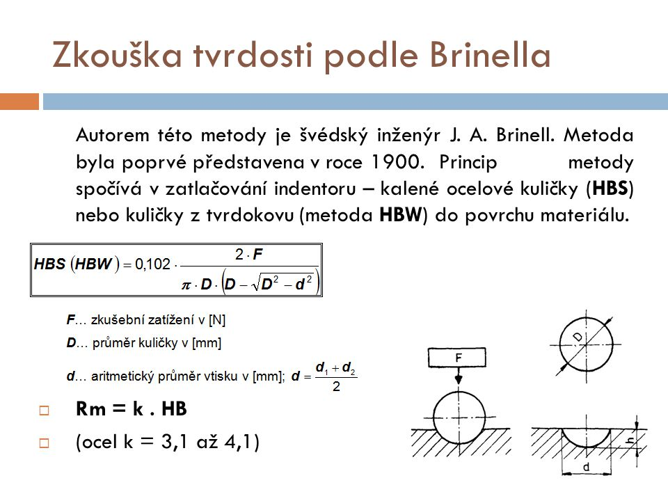 Zkouška tvrdosti podle Brinella Autorem této metody je švédský inženýr J. A. Brinell. Metoda byla poprvé představena v roce 1900. Princip metody spočí