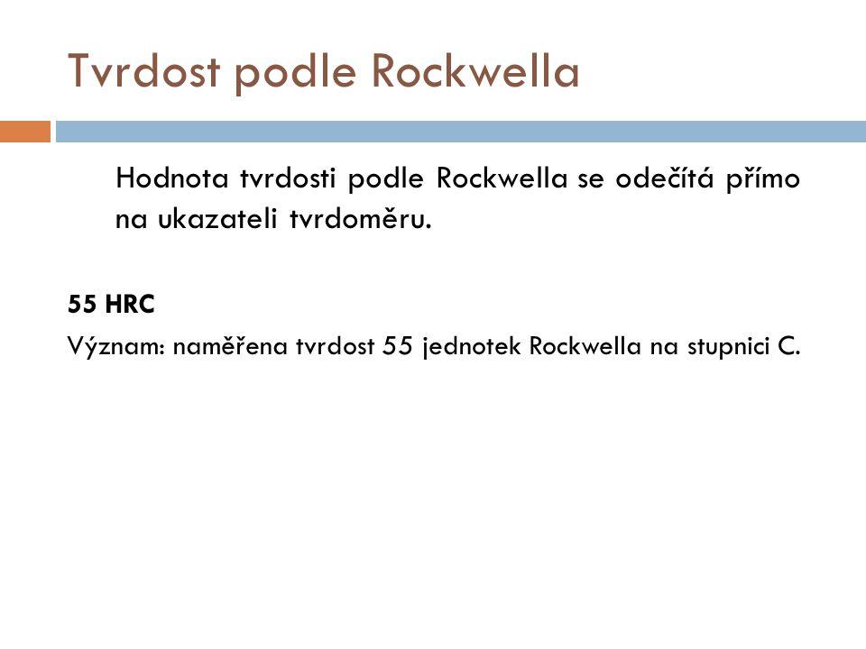 Tvrdost podle Rockwella Hodnota tvrdosti podle Rockwella se odečítá přímo na ukazateli tvrdoměru. 55 HRC Význam: naměřena tvrdost 55 jednotek Rockwell