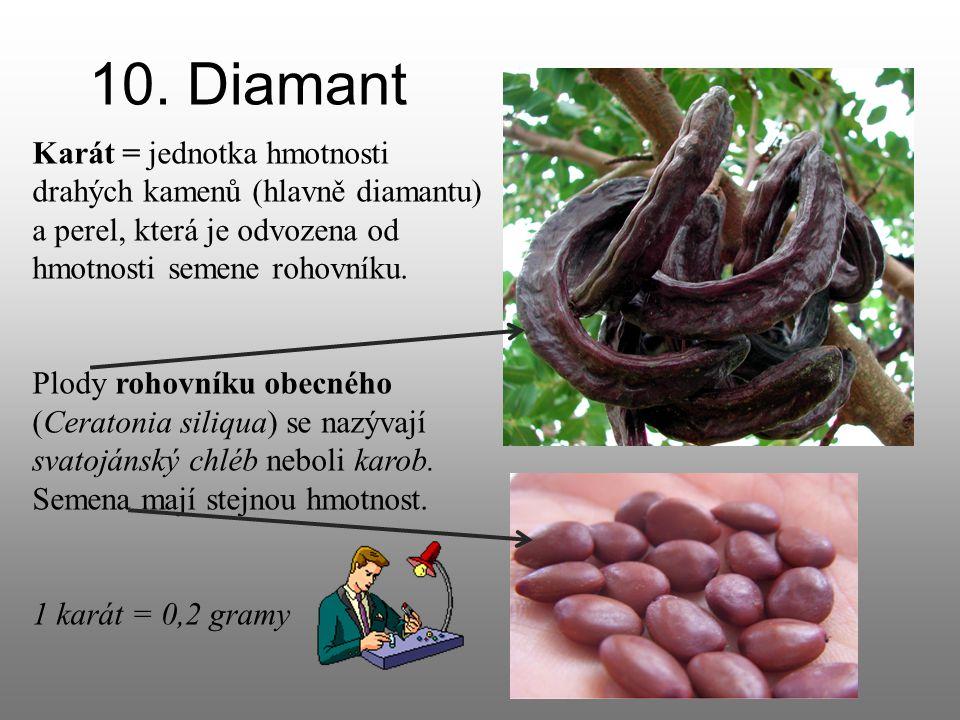 10. Diamant Karát = jednotka hmotnosti drahých kamenů (hlavně diamantu) a perel, která je odvozena od hmotnosti semene rohovníku. Plody rohovníku obec