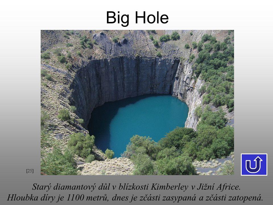 Big Hole [25] Starý diamantový důl v blízkosti Kimberley v Jižní Africe. Hloubka díry je 1100 metrů, dnes je zčásti zasypaná a zčásti zatopená.