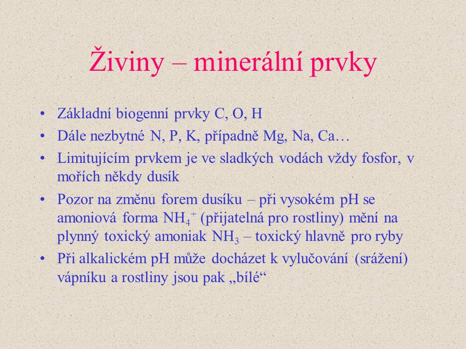 Živiny – minerální prvky Základní biogenní prvky C, O, H Dále nezbytné N, P, K, případně Mg, Na, Ca… Limitujícím prvkem je ve sladkých vodách vždy fos
