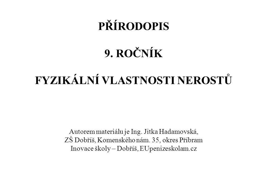 PŘÍRODOPIS 9. ROČNÍK FYZIKÁLNÍ VLASTNOSTI NEROSTŮ Autorem materiálu je Ing. Jitka Hadamovská, ZŠ Dobříš, Komenského nám. 35, okres Příbram Inovace ško