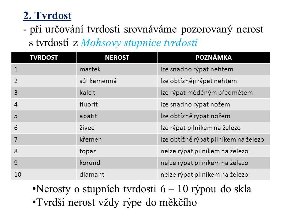 2. Tvrdost - při určování tvrdosti srovnáváme pozorovaný nerost s tvrdostí z Mohsovy stupnice tvrdosti TVRDOSTNEROSTPOZNÁMKA 1masteklze snadno rýpat n