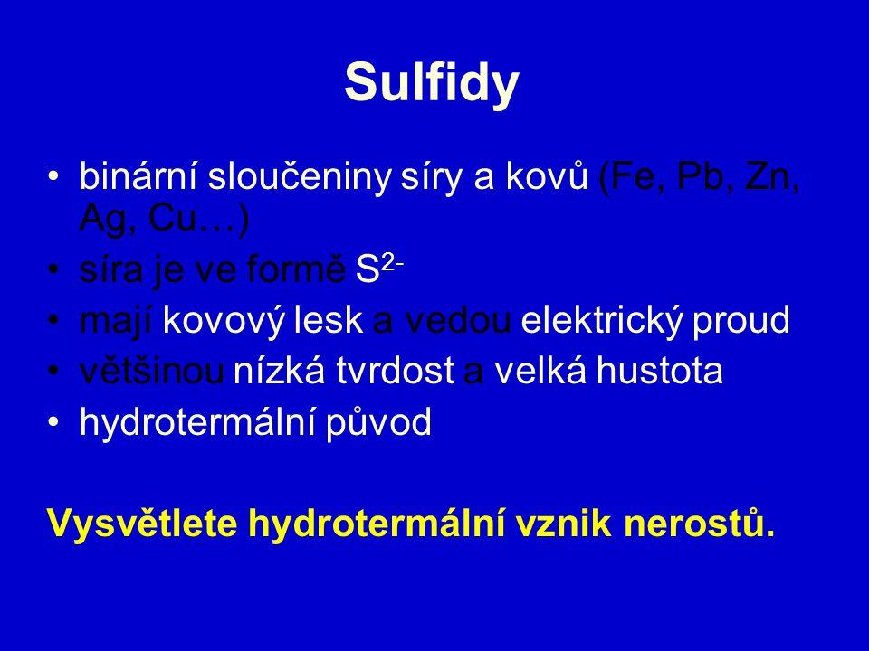 Sulfidy binární sloučeniny síry a kovů (Fe, Pb, Zn, Ag, Cu…) síra je ve formě S 2- mají kovový lesk a vedou elektrický proud většinou nízká tvrdost a velká hustota hydrotermální původ Vysvětlete hydrotermální vznik nerostů.