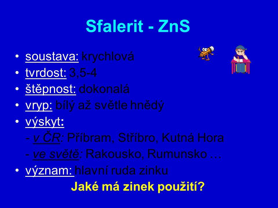 Sfalerit - ZnS soustava: krychlová tvrdost: 3,5-4 štěpnost: dokonalá vryp: bílý až světle hnědý výskyt: - v ČR: Příbram, Stříbro, Kutná Hora - ve světě: Rakousko, Rumunsko … význam: hlavní ruda zinku Jaké má zinek použití?