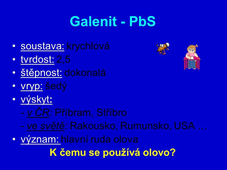 Galenit - PbS soustava: krychlová tvrdost: 2,5 štěpnost: dokonalá vryp: šedý výskyt: - v ČR: Příbram, Stříbro - ve světě: Rakousko, Rumunsko, USA … význam: hlavní ruda olova K čemu se používá olovo?