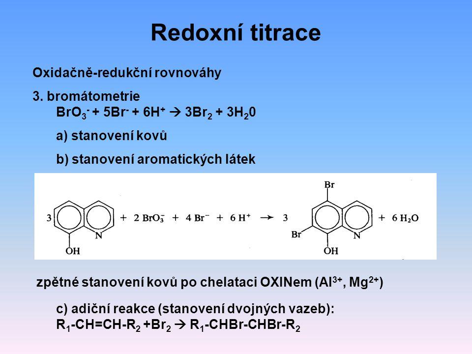 Redoxní titrace Oxidačně-redukční rovnováhy 3. bromátometrie BrO 3 - + 5Br - + 6H +  3Br 2 + 3H 2 0 a) stanovení kovů b) stanovení aromatických látek