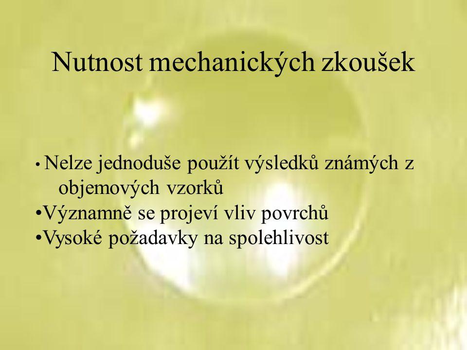 Nutnost mechanických zkoušek Nelze jednoduše použít výsledků známých z objemových vzorků Významně se projeví vliv povrchů Vysoké požadavky na spolehli