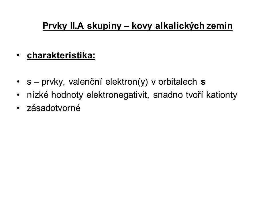 Prvky II.A skupiny – kovy alkalických zemin charakteristika: s – prvky, valenční elektron(y) v orbitalech s nízké hodnoty elektronegativit, snadno tvo