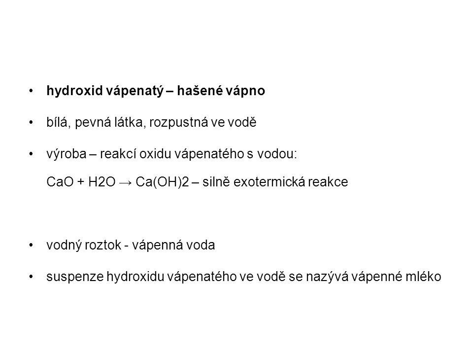 hydroxid vápenatý – hašené vápno bílá, pevná látka, rozpustná ve vodě výroba – reakcí oxidu vápenatého s vodou: CaO + H2O → Ca(OH)2 – silně exotermick