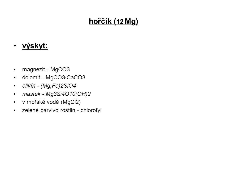 hořčík ( 12 Mg) výskyt: magnezit - MgCO3 dolomit - MgCO3·CaCO3 olivín - (Mg,Fe)2SiO4 mastek - Mg3Si4O10(OH)2 v mořské vodě (MgCl2) zelené barvivo rost