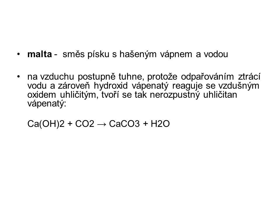 malta - směs písku s hašeným vápnem a vodou na vzduchu postupně tuhne, protože odpařováním ztrácí vodu a zároveň hydroxid vápenatý reaguje se vzdušným