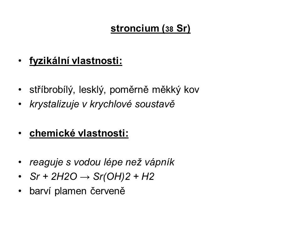 stroncium ( 38 Sr) fyzikální vlastnosti: stříbrobílý, lesklý, poměrně měkký kov krystalizuje v krychlové soustavě chemické vlastnosti: reaguje s vodou