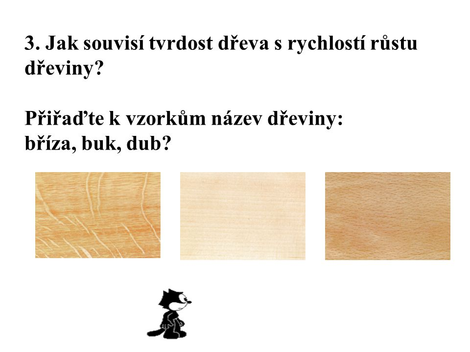 3. Jak souvisí tvrdost dřeva s rychlostí růstu dřeviny? Přiřaďte k vzorkům název dřeviny: bříza, buk, dub?
