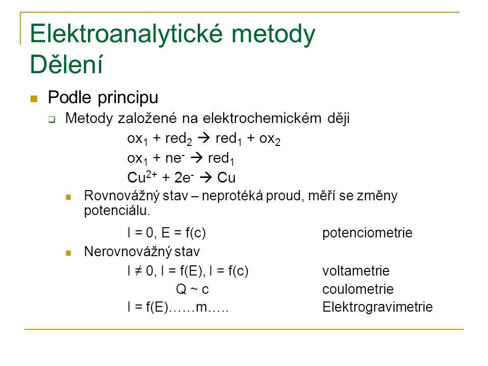 Elektroanalytické metody Dělení Podle principu  Metody založené na elektrochemickém ději ox 1 + red 2  red 1 + ox 2 ox 1 + ne -  red 1 Cu 2+ + 2e -  Cu Rovnovážný stav – neprotéká proud, měří se změny potenciálu.