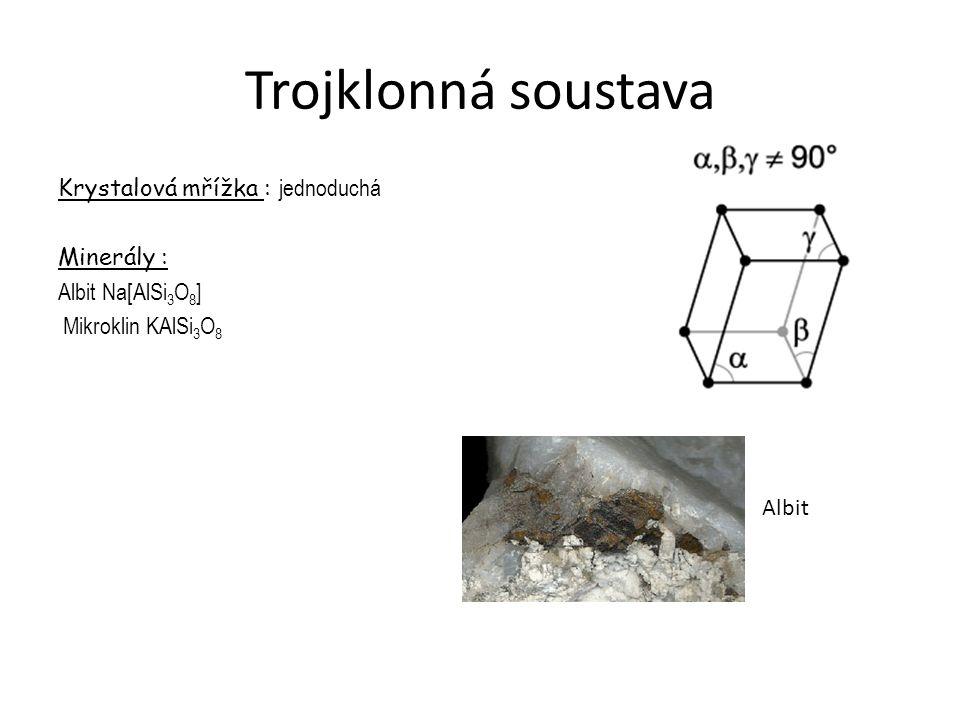Trojklonná soustava Krystalová mřížka : jednoduchá Minerály : Albit Na[AlSi 3 O 8 ] Mikroklin KAlSi 3 O 8 Albit