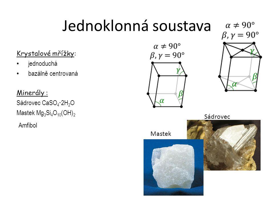 Jednoklonná soustava Krystalové mřížky: jednoduchá bazálně centrovaná Minerály : Sádrovec CaSO 4 · 2H 2 O Mastek Mg 3 Si 4 O 10 (OH) 2 Amfibol Sádrove