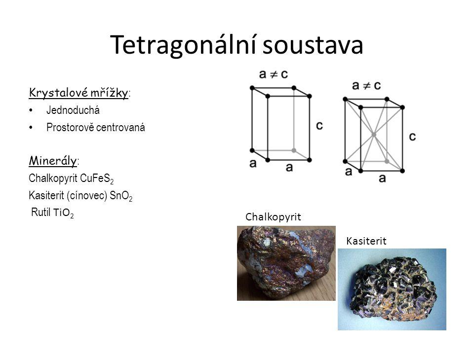 Tetragonální soustava Krystalové mřížky : Jednoduchá Prostorově centrovaná Minerály : Chalkopyrit CuFeS 2 Kasiterit (cínovec) SnO 2 Rutil TiO 2 Kasite