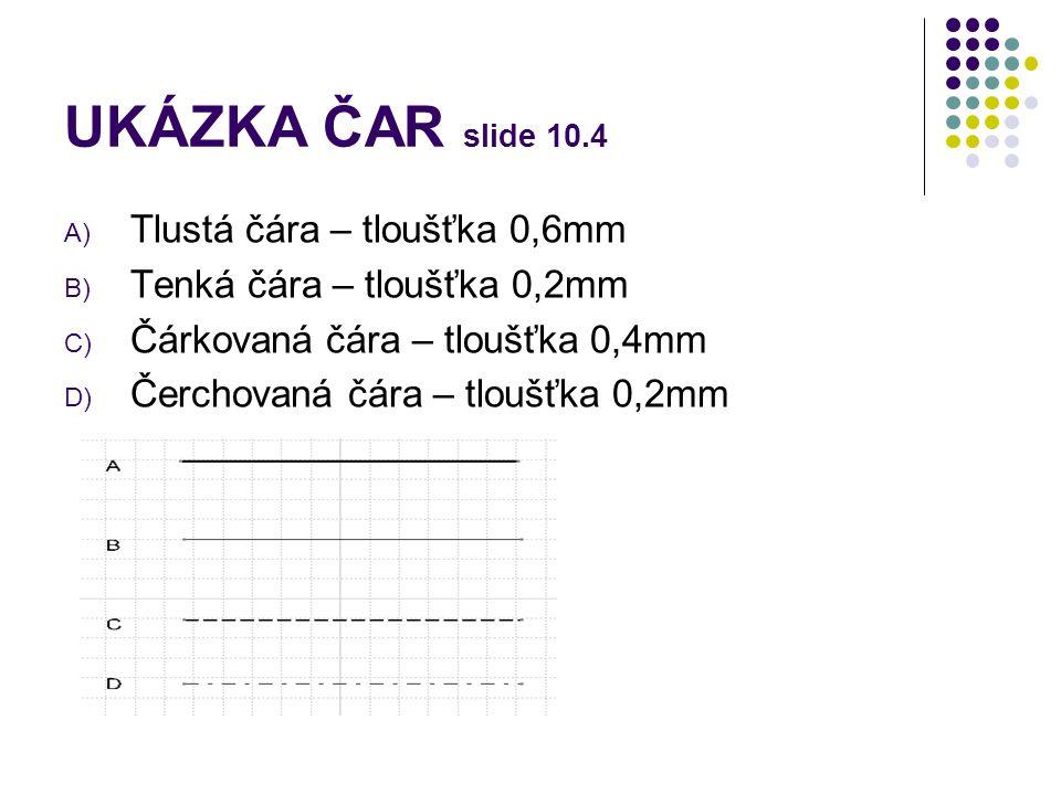 UKÁZKA ČAR slide 10.4 A) Tlustá čára – tloušťka 0,6mm B) Tenká čára – tloušťka 0,2mm C) Čárkovaná čára – tloušťka 0,4mm D) Čerchovaná čára – tloušťka
